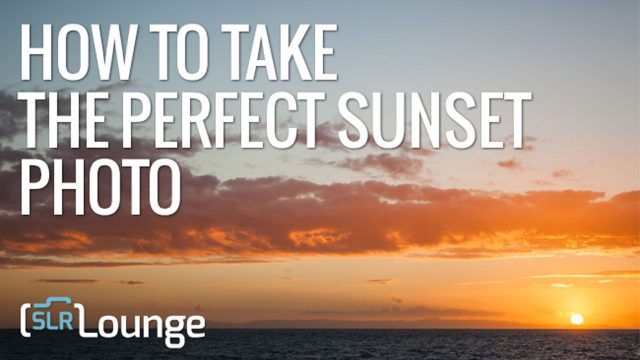 How to Take the Perfect Sunset Photo